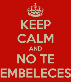Poster: KEEP CALM AND NO TE EMBELECES