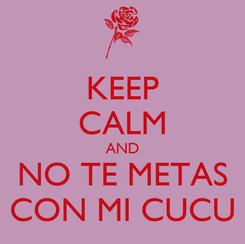 Poster: KEEP CALM AND NO TE METAS CON MI CUCU