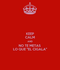 """Poster: KEEP CALM AND NO TE METAS  LO QUE """"EL CIGALA"""""""