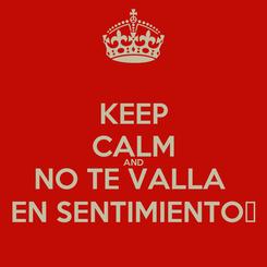Poster: KEEP CALM AND NO TE VALLA  EN SENTIMIENTO