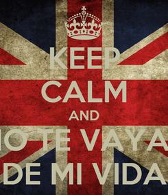 Poster: KEEP CALM AND NO TE VAYAS DE MI VIDA