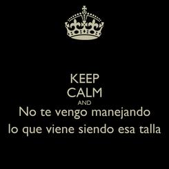Poster: KEEP CALM AND No te vengo manejando lo que viene siendo esa talla