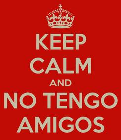 Poster: KEEP CALM AND NO TENGO AMIGOS
