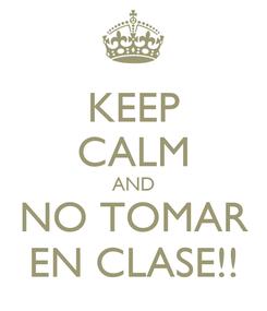 Poster: KEEP CALM AND NO TOMAR EN CLASE!!