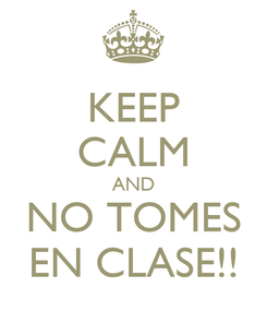 Poster: KEEP CALM AND NO TOMES EN CLASE!!