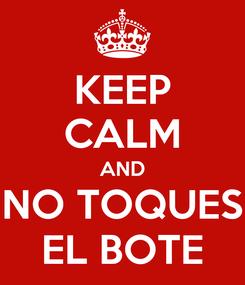 Poster: KEEP CALM AND NO TOQUES EL BOTE