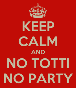 Poster: KEEP CALM AND NO TOTTI NO PARTY