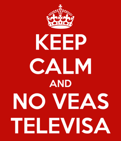 Poster: KEEP CALM AND NO VEAS TELEVISA