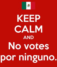 Poster: KEEP CALM AND No votes por ninguno.