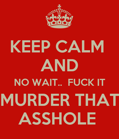 Poster: KEEP CALM  AND NO WAIT..  FUCK IT MURDER THAT ASSHOLE