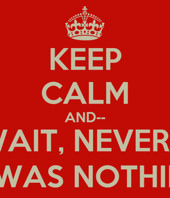 Poster: KEEP CALM AND-- NO WAIT, NEVERMIND IT WAS NOTHING