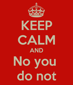 Poster: KEEP CALM AND No you  do not