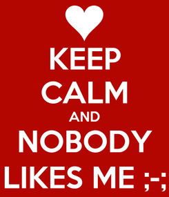 Poster: KEEP CALM AND NOBODY LIKES ME ;-;