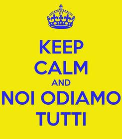 Poster: KEEP CALM AND NOI ODIAMO TUTTI