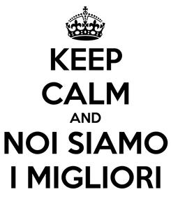 Poster: KEEP CALM AND NOI SIAMO I MIGLIORI