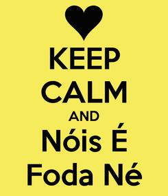 Poster: KEEP CALM AND Nóis É Foda Né
