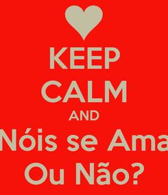 Poster: KEEP CALM AND Nóis se Ama Ou Não?