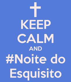 Poster: KEEP CALM AND #Noite do Esquisito