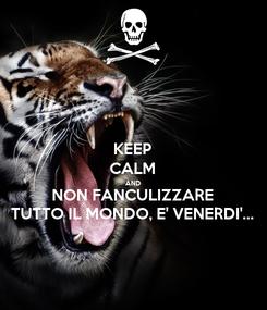 Poster: KEEP CALM AND NON FANCULIZZARE TUTTO IL MONDO, E' VENERDI'...