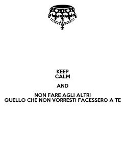 Poster: KEEP CALM AND NON FARE AGLI ALTRI QUELLO CHE NON VORRESTI FACESSERO A TE