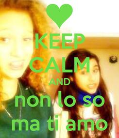 Poster: KEEP CALM AND non lo so ma ti amo