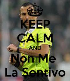 Poster: KEEP CALM AND Non Me  La Sentivo