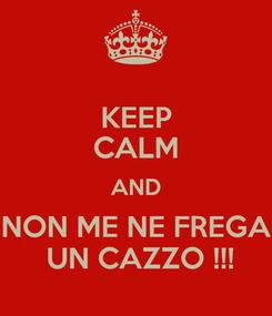 Poster: KEEP CALM AND NON ME NE FREGA  UN CAZZO !!!