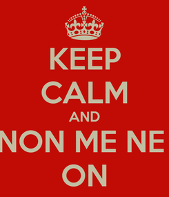 Poster: KEEP CALM AND NON ME NE  ON