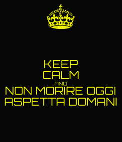 Poster: KEEP CALM AND NON MORIRE OGGI ASPETTA DOMANI