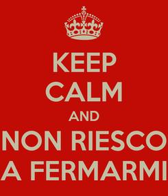 Poster: KEEP CALM AND NON RIESCO A FERMARMI