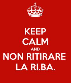 Poster: KEEP CALM AND NON RITIRARE  LA RI.BA.