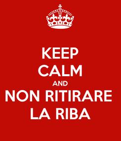 Poster: KEEP CALM AND NON RITIRARE  LA RIBA