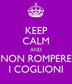 Poster: KEEP CALM AND NON ROMPERE I COGLIONI