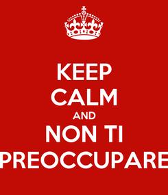 Poster: KEEP CALM AND NON TI PREOCCUPARE