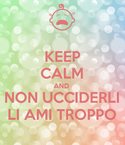 Poster: KEEP CALM AND  NON UCCIDERLI LI AMI TROPPO