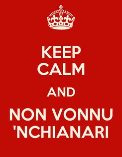 Poster: KEEP CALM AND NON VONNU 'NCHIANARI