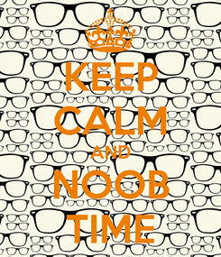 Poster: KEEP CALM AND NOOB TIME