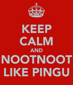 Poster: KEEP CALM AND NOOTNOOT LIKE PINGU