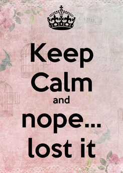 Poster: Keep Calm and nope... lost it