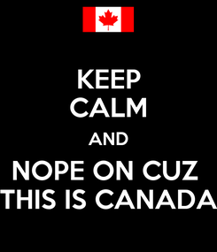 Poster: KEEP CALM AND NOPE ON CUZ  THIS IS CANADA