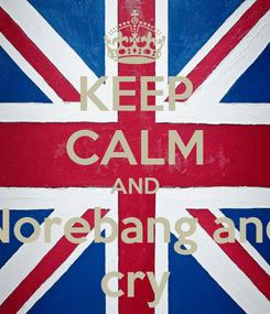 Poster: KEEP CALM AND Norebang and cry