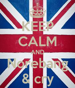 Poster: KEEP CALM AND Norebang & cry