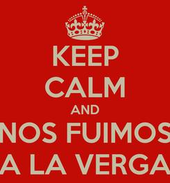 Poster: KEEP CALM AND NOS FUIMOS A LA VERGA