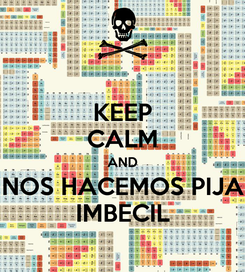 Poster: KEEP CALM AND NOS HACEMOS PIJA IMBECIL