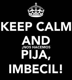 Poster: KEEP CALM AND ¡NOS HACEMOS PIJA, IMBECIL!