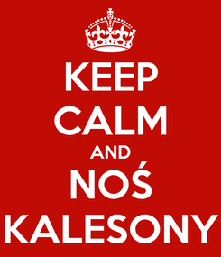 Poster: KEEP CALM AND NOŚ KALESONY