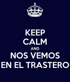 Poster: KEEP CALM AND NOS VEMOS EN EL TRASTERO
