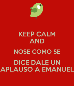 Poster: KEEP CALM AND NOSE COMO SE DICE DALE UN APLAUSO A EMANUEL