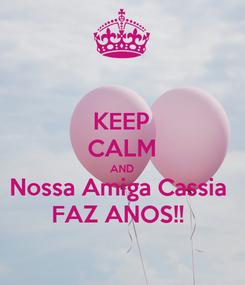 Poster: KEEP CALM AND Nossa Amiga Cassia  FAZ ANOS!!