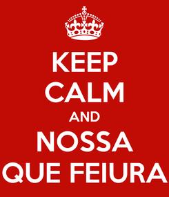 Poster: KEEP CALM AND NOSSA QUE FEIURA